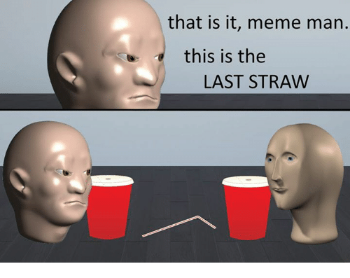 It Meme: that is it, meme man.  this is the  LAST STRAW