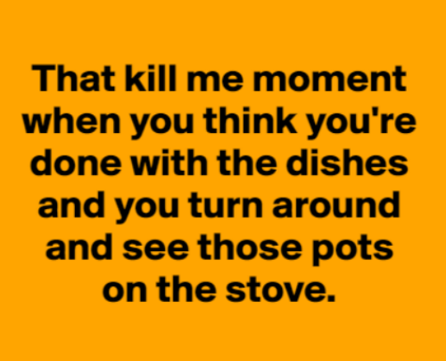 turn around: That kill me moment  when you think you're  done with the dishes  and you turn around  and see those pots  on the stove.