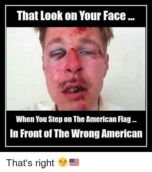 Fronting: That Look on Your Face  When You Step on The American Flag...  In Front of The Wrong American That's right 😏🇺🇸