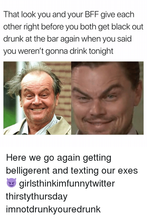 Drunk, Funny, and Texting: That look you and your BF give each  other right before you both get black out  drunk at the bar again when you said  you weren't gonna drink tonight Here we go again getting belligerent and texting our exes😈 girlsthinkimfunnytwitter thirstythursday imnotdrunkyouredrunk