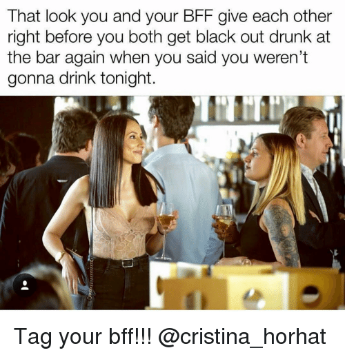 Drunk, Black, and Girl Memes: That look you and your BFF give each other  right before you both get black out drunk at  the bar again when you said you weren't  gonna drink tonight Tag your bff!!! @cristina_horhat