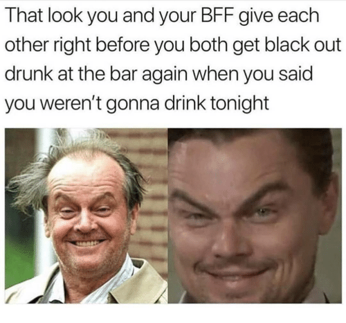 black out: That look you and your BFF give each  other right before you both get black out  drunk at the bar again when you said  you weren't gonna drink tonight
