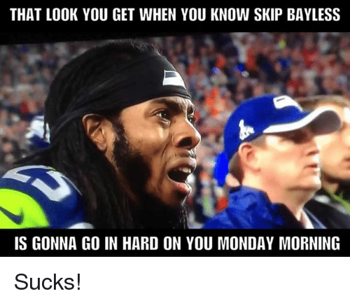 Nfl, Skip Bayless, and Monday: THAT LOOK YOU GET WHEN YOU KNOW SKIP BAYLESS  IS GONNA GO IN HARD ON YOU MONDAY MORNING Sucks!
