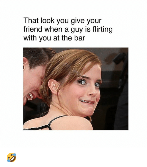 Memes, 🤖, and Friend: That look you give your  friend when a guy is flirting  with you at the bar 🤣