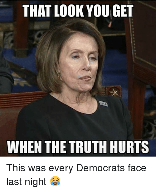 the truth hurts: THAT LOOK YOUGE  WHEN THE TRUTH HURTS This was every Democrats face last night 😂
