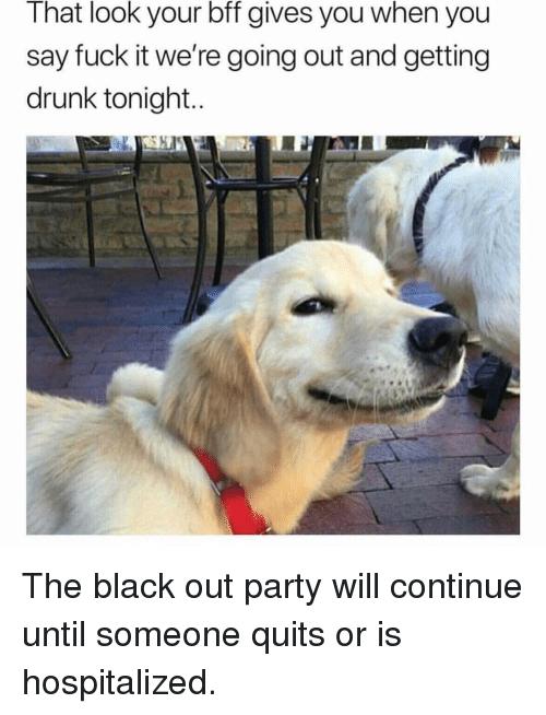 Getting Drunk: That look your bff gives you when you  say fuck it we're going out and getting  drunk tonight The black out party will continue until someone quits or is hospitalized.