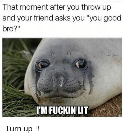"""Funny, Turn Up, and Good: That moment after you throw up  and your friend asks you """"you good  bro?""""  I'M FUCKINLIT Turn up !!"""