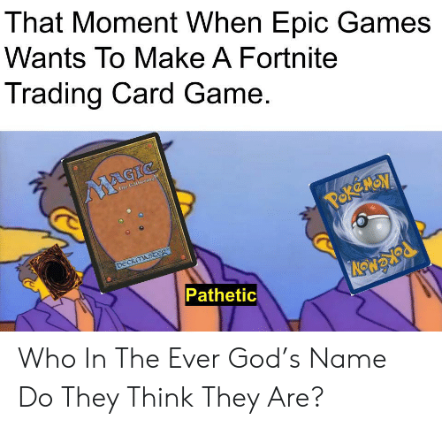 that moment when: That Moment When Epic Games  Wants To Make A Fortnite  Trading Card Game.  MAGIC  The Gathering  POK MON  DECKMASTER  Pathetic Who In The Ever God's Name Do They Think They Are?