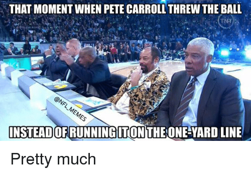 Pete Carroll, That Moment When, and That Moment: THAT MOMENT WHEN PETE CARROLL THREW THE BALL  INSTEADOFRUNNINGITON THE ONE YARDLINE Pretty much