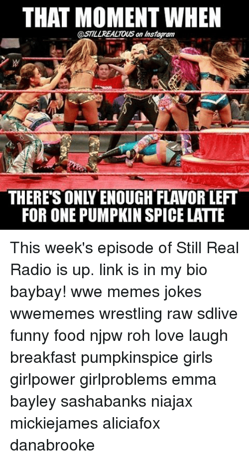 Wwe Memes: THAT MOMENT WHEN  @STILLREALTOUS an Insiagram  FOR ONE PUMPKIN SPICE LATTE This week's episode of Still Real Radio is up. link is in my bio baybay! wwe memes jokes wwememes wrestling raw sdlive funny food njpw roh love laugh breakfast pumpkinspice girls girlpower girlproblems emma bayley sashabanks niajax mickiejames aliciafox danabrooke