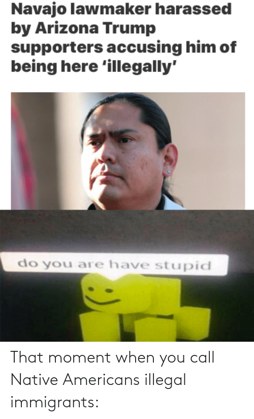 that moment when you: That moment when you call Native Americans illegal immigrants: