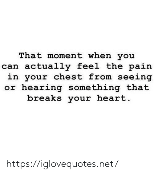 Heart, Pain, and Net: That moment when you  can actually feel the pain  in your chest from seeing  or hearing something that  breaks your heart. https://iglovequotes.net/