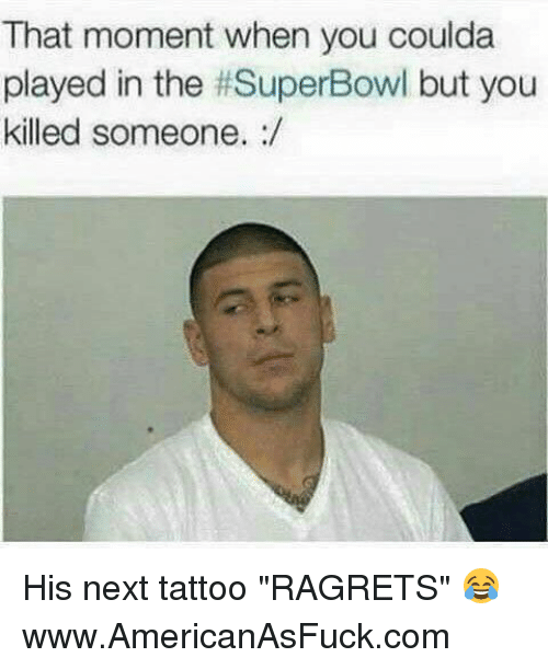 """Memes, 🤖, and Superbowls: That moment when you coulda  played in the #SuperBowl but you  killed someone. His next tattoo """"RAGRETS"""" 😂www.AmericanAsFuck.com"""