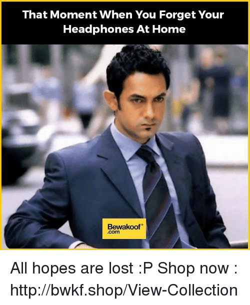 Memes, Headphones, and 🤖: That Moment when You Forget Your  Headphones At Home  Bewakoof All hopes are lost :P   Shop now : http://bwkf.shop/View-Collection