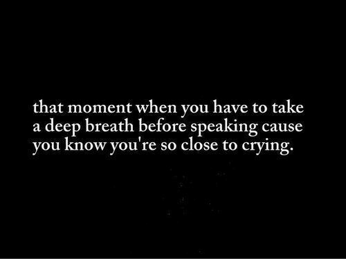 Crying, Deep, and Moment: that moment when you have to take  a deep breath before speaking cause  you know you're so close to crying.