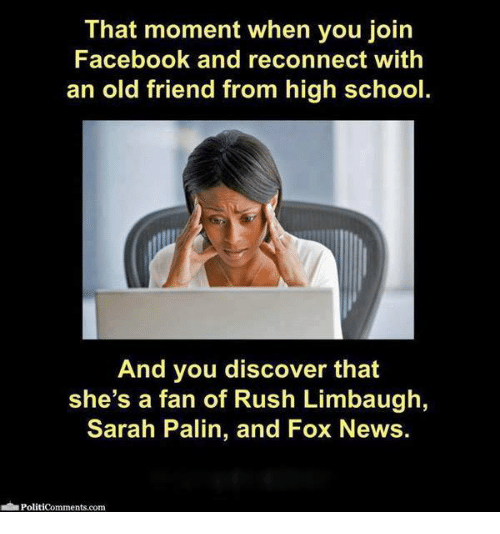 Facebook, Memes, and News: That moment when you join  Facebook and reconnect with  an old friend from high school.  And you discover that  she's a fan of Rush Limbaugh  Sarah Palin, and Fox News.  Politicomments.com