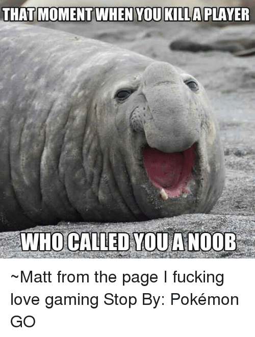 Game Stop: THAT MOMENT WHEN YOU KILLA PLAYER  WHO CALLED YOU A NOOB ~Matt from the page I fucking love gaming Stop By: Pokémon GO