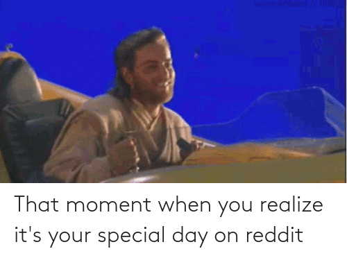 that moment when you: That moment when you realize it's your special day on reddit