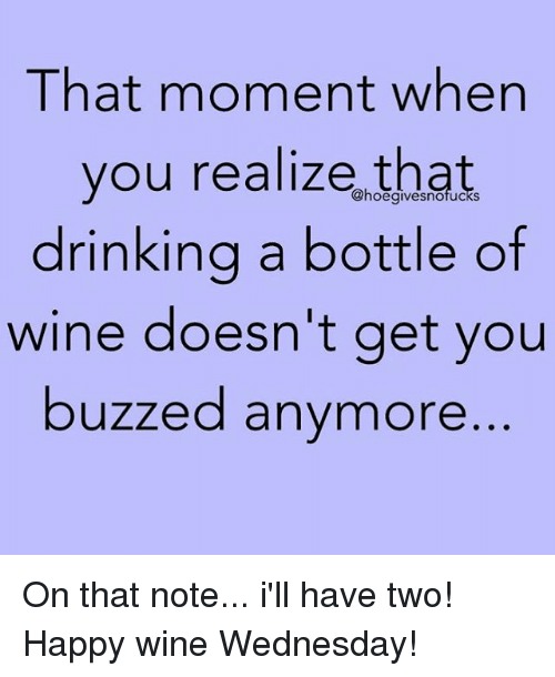 Wine Wednesday: That moment when  you realize that  drinkina a bottle of  wine doesn't get you  buzzed anymore  @hoegivesnofucks On that note... i'll have two! Happy wine Wednesday!