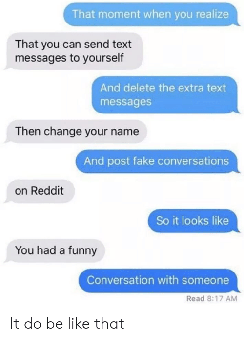 that moment when you: That moment when you realize  That you can send text  messages to yourself  And delete the extra text  messages  Then change your name  And post fake conversations  on Reddit  So it looks like  You had a funny  Conversation with someone  Read 8:17 AM It do be like that