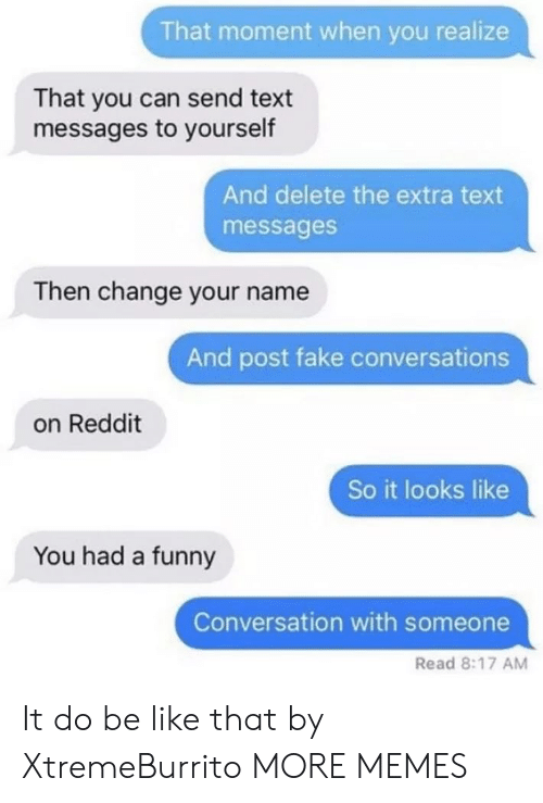 that moment when you: That moment when you realize  That you can send text  messages to yourself  And delete the extra text  messages  Then change your name  And post fake conversations  on Reddit  So it looks like  You had a funny  Conversation with someone  Read 8:17 AM It do be like that by XtremeBurrito MORE MEMES