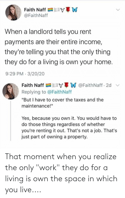 """that moment when you: That moment when you realize the only """"work"""" they do for a living is own the space in which you live...."""