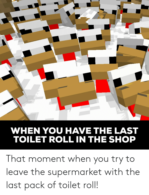 that moment when you: That moment when you try to leave the supermarket with the last pack of toilet roll!