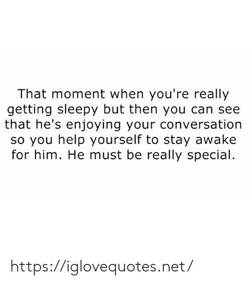 Help, Net, and Him: That moment when you're really  getting sleepy but then you can see  that he's enjoying your conversation  so you help yourself to stay awake  for him. He must be really special https://iglovequotes.net/