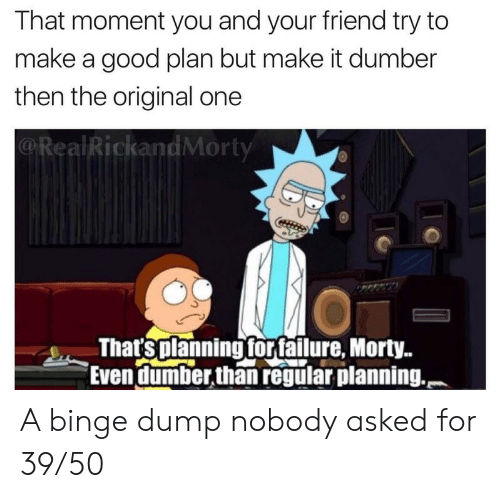that moment: That moment you and your friend try to  make a good plan but make it dumber  then the original one  @RealRickandMorty  That'splanning forfailure, Morty..  Even dumber,than regular planning. A binge dump nobody asked for 39/50