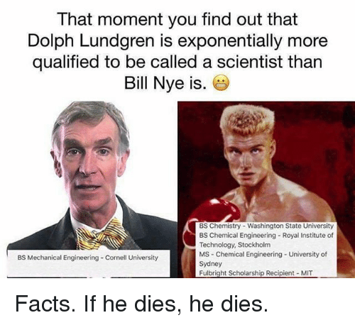 Bill Nye, Facts, and Memes: That moment you find out that  Dolph Lundgren is exponentially more  qualified to be called a scientist than  Bill Nye is  BS Chemistry Washington State University  BS Chemical Engineering Royal Institute of  Technology, Stockholm  MS Chemical Engineering University of  BS Mechanical Engineering Cornell University  Sydney  Fulbright Scholarship Recipient MIT Facts. If he dies, he dies.