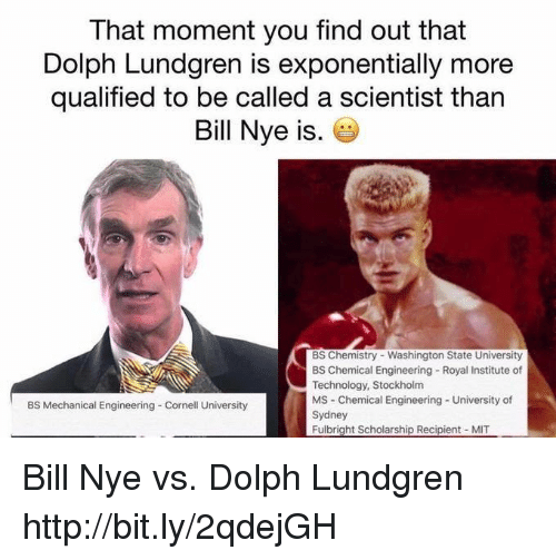 Bill Nye, Dank, and Cornell University: That moment you find out that  Dolph Lundgren is exponentially more  qualified to be called a scientist than  Bill Nye is  BS Chemistry Washington State University  BS Chemical Engineering Royal Institute of  Technology, Stockholm  MS Chemical Engineering University of  BS Mechanical Engineering Cornell University  Sydney  Fulbright Scholarship Recipient MIT Bill Nye vs. Dolph Lundgren http://bit.ly/2qdejGH