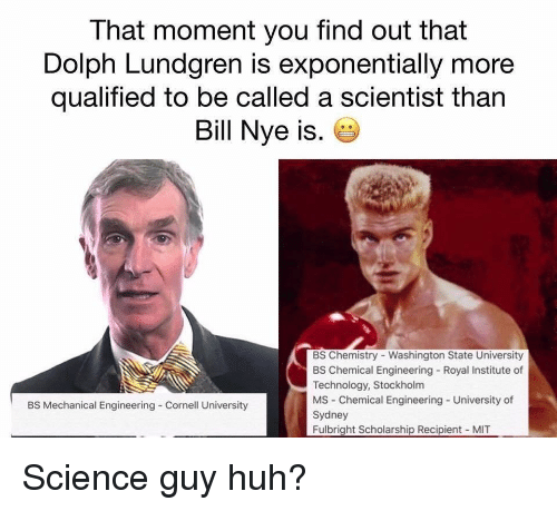 Bill Nye, Huh, and Cornell University: That moment you find out that  Dolph Lundgren is exponentially more  qualified to be called a scientist than  Bill Nye is.  BS Chemistry - Washington State University  BS Chemical Engineering Royal Institute of  Technology, Stockholm  MS Chemical Engineering - University of  Sydney  Fulbright Scholarship Recipient MIT  BS Mechanical Engineering Cornell University Science guy huh?