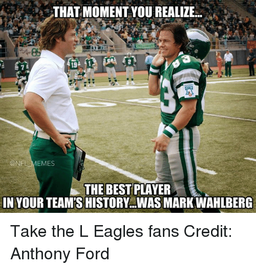 Nfl, Player, and Moment: THAT MOMENT YOU REALIZE...  19  ONFL MEMES  THE BEST  PLAYER  IN YOUR TEAMTSHISTORY...WASMARK WAHLBERG Take the L Eagles fans Credit: Anthony Ford