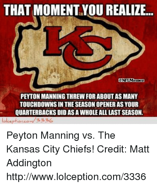 Kansas City Chiefs: THAT MOMENT YOU REALIZE...  PEYTON MANNING THREW FOR ABOUT AS MANY  TOUCHDOWNSIN THE SEASON OPENER AS YOUR  QUARTERBACKS DID ASAWHOLE ALL LAST SEASON.  3336 Peyton Manning vs. The Kansas City Chiefs! Credit: Matt Addington  http://www.lolception.com/3336