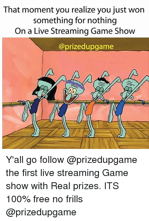game shows: That moment you realize you just won  something for nothing  On a Live Streaming Game Show  @prizedupgame Y'all go follow @prizedupgame the first live streaming Game show with Real prizes. ITS 100% free no frills @prizedupgame