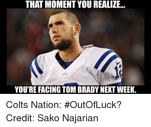 Indianapolis Colts, Nfl, and Tom Brady: THAT MOMENT YOUREALIZE...  ONAMEME2  YOU'RE FACING TOM BRADY NEXT WEEK. Colts Nation: #OutOfLuck? Credit: Sako Najarian