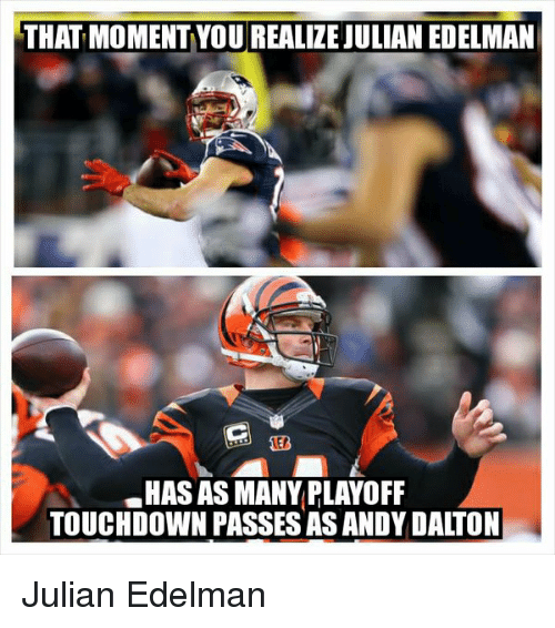 Andy Dalton: THAT MOMENTYOU REALIZE JULIAN EDELMAN  .HAS AS MANY PLAYOFF  TOUCHDOWN PASSESAS ANDY DALTON Julian Edelman