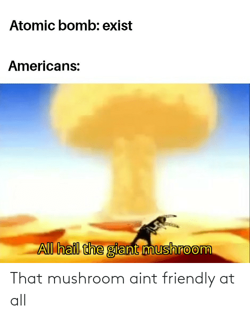 aint: That mushroom aint friendly at all