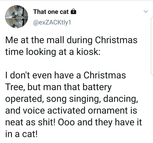 Christmas, Dancing, and Shit: That one cat 6  @exZACKtly1  Me at the mall during Christmas  time looking at a kiosk:  I don't even have a Christmas  Tree, but man that battery  operated, song singing, dancing,  and voice activated ornament is  neat as shit! Ooo and they have it  in a cat!