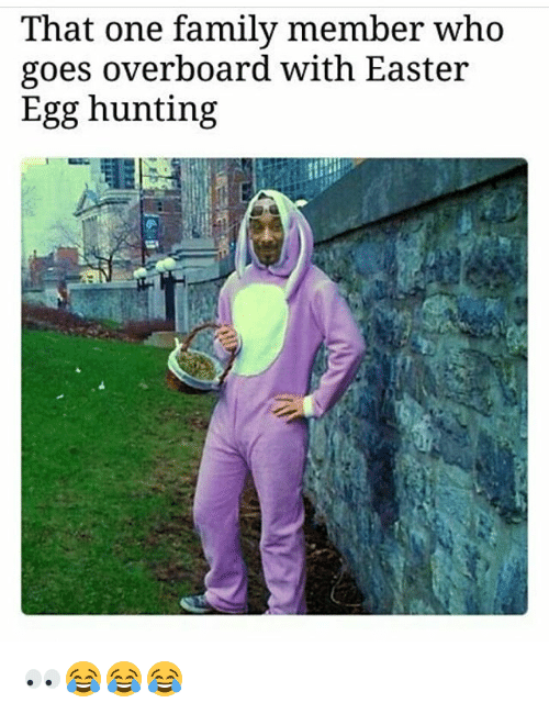 Easter, Family, and Memes: That one family member Who  goes overboard with Easter  Egg hunting 👀😂😂😂