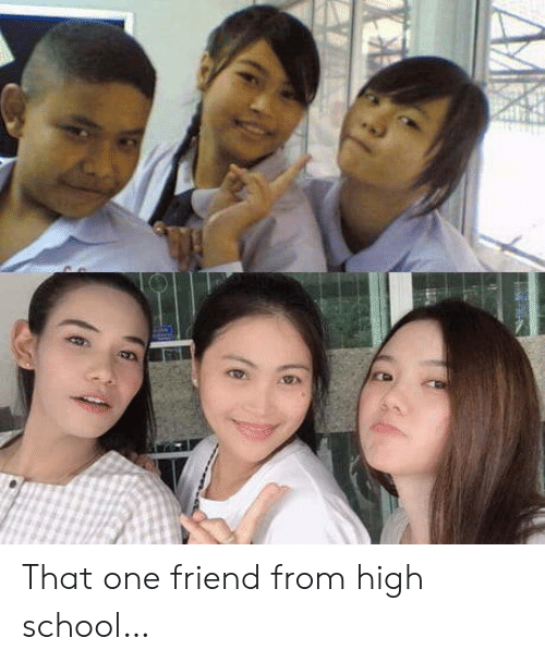 School, High School, and One: That one friend from high school…