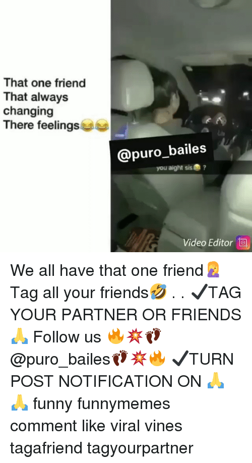 Friends, Funny, and Memes: That one friend  That always  changing  There feelings  @puro_bailes  you aight sis?  Video Editor We all have that one friend🤦‍♀️ Tag all your friends🤣 . . ✔TAG YOUR PARTNER OR FRIENDS🙏 Follow us 🔥💥👣@puro_bailes👣💥🔥 ✔TURN POST NOTIFICATION ON 🙏🙏 funny funnymemes comment like viral vines tagafriend tagyourpartner
