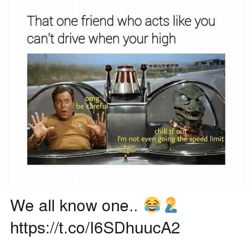 Chill, Omg, and Drive: That one friend who acts like you  can't drive when your high  TU  omg  be careful  chill tf our  I'm not even going the speed limit We all know one.. 😂🤦♂️ https://t.co/I6SDhuucA2