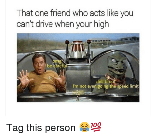 Chill, Memes, and Omg: That one friend who acts like you  can't drive when your high  omg  be careful  chill tf out  I'm not even going the speed limit Tag this person 😂💯