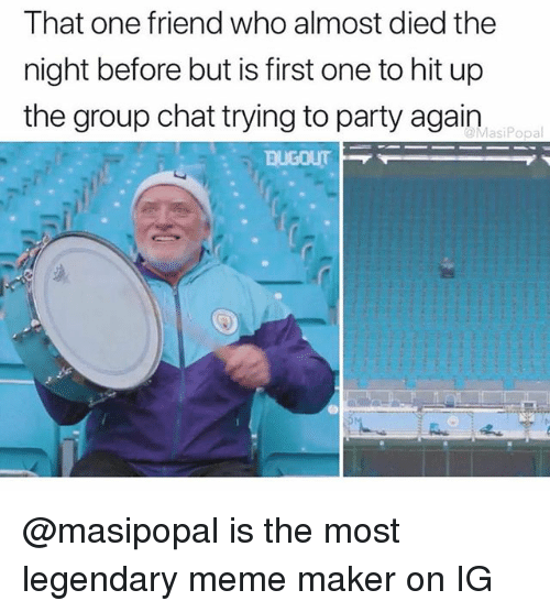 meme maker: That one friend who almost died the  night before but is first one to hit up  the group chat trying to party again  MasiPopal @masipopal is the most legendary meme maker on IG