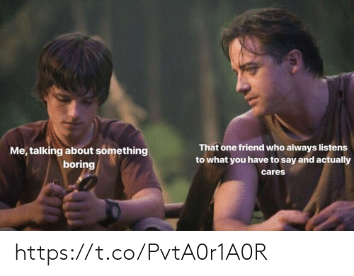 Memes, 🤖, and Who: That one friend who always listens  to what you have to say and actually  cares  Me, talking about something  boring https://t.co/PvtA0r1A0R
