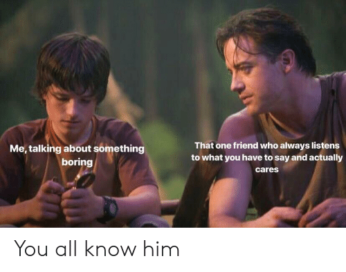 Who, Him, and One: That one friend who always listens  to what you have to say and actually  cares  Me, talking about something  boring You all know him
