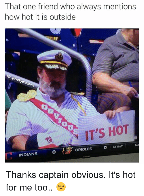 Memes, 🤖, and Bat: That one friend who always mentions  how hot it is outside  you  IT'S HOT  O AT BAT:  ORIOLES  INDIANS Thanks captain obvious. It's hot for me too.. 😒