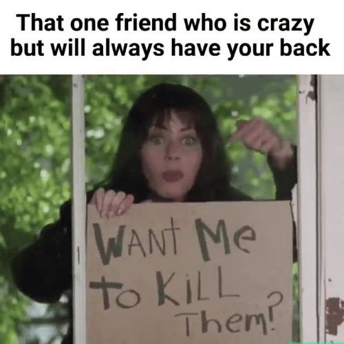 kill them: That one friend who is crazy  but will always have your back  WANt Me  To KiLL  Them
