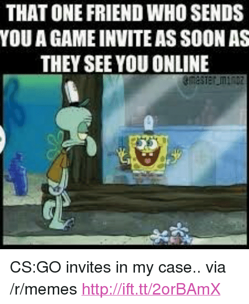 """cs go: THAT ONE FRIEND WHO SENDS  YOU A GAME INVITE AS SOON AS  THEY SEE YOU ONLINE <p>CS:GO invites in my case.. via /r/memes <a href=""""http://ift.tt/2orBAmX"""">http://ift.tt/2orBAmX</a></p>"""